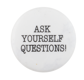 Ask Yourself Questions Cause Button Museum