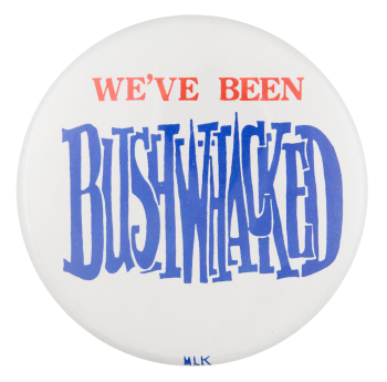 We've Been Bushwhacked Political Button Museum