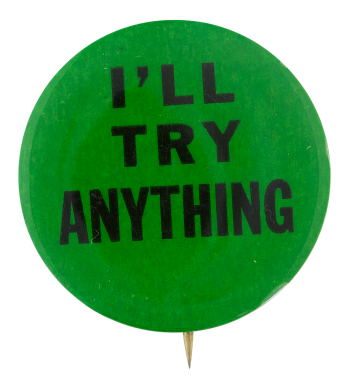 I'll Try Anything Social Lubricators Button Museum