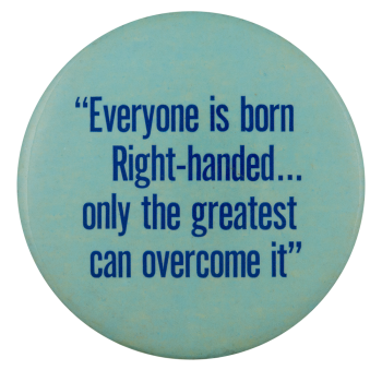 Everyone is Born Right Handed Social Lubricators Button Museum