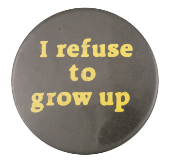 I Refuse to Grow Up Social Lubricators Button Museum