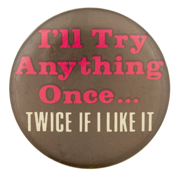 I'll Try Anything Once Social Lubricators Button Museum