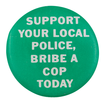 Support Your Local Police Bribe A Cop Today Social Lubricators Button Museum