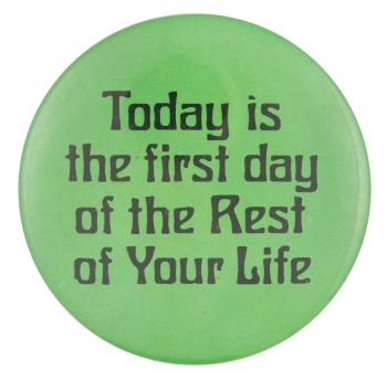 Today Is The First Day Of The Rest Of Your Life Social Lubricators Button Muse