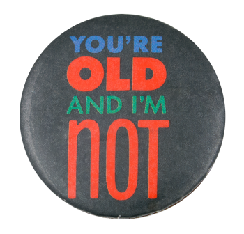 You're Old Social Lubricator Button Museum