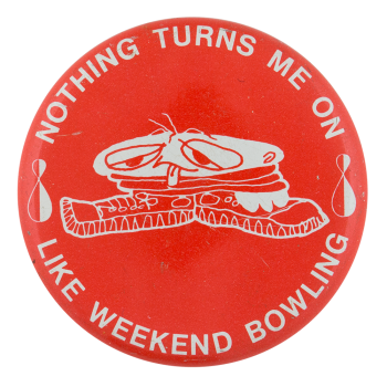Nothing Turns Me On Like Weekend Bowling Sports Button Museum
