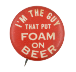 I'm the Guy That Put Foam on Beer Beer Button Museum