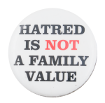Hatred is Not a Family Value Cause Button Museum