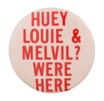 Huey Louie and Melvil? Were Here Cause Button Museum