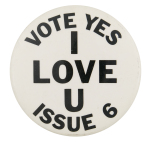 Vote Yes I Love U Issue 6 Political Button Museum