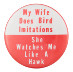 My Wife Does Bird Imitiations Humorous Button Museum