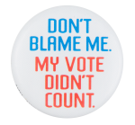 Don't Blame Me My Vote Didn't Count Political Button Museum