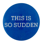 This Is So Sudden Social Lubricators Button Museum