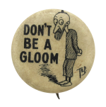 Don't Be A Gloom Social Lubricators Button Museum