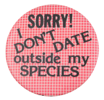 I Don't Date Outside My Species Social Lubricators Button Museum
