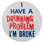 I Have A Drinking Problem I'm Broke Social Lubricators Button Museum