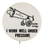 I Work Well Under Pressure Social Lubricators Button Museum