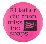 I'd Lather Die Than Miss the Soaps Social Lubricators Button Museum