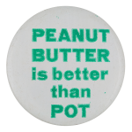 Peanut Butter Is Better Than Pot Social Lubricators Button Museum