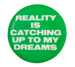 Reality Is Catching up to My Dreams Social Lubricator Button Museum