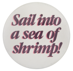 Sail into a Sea of Shrimp Social Lubricators Button Museum