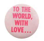To the World With Love Social Lubricators Button Museum