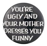 You're Ugly and Your Mother Dresses You Funny Social Lubricator Button Museum