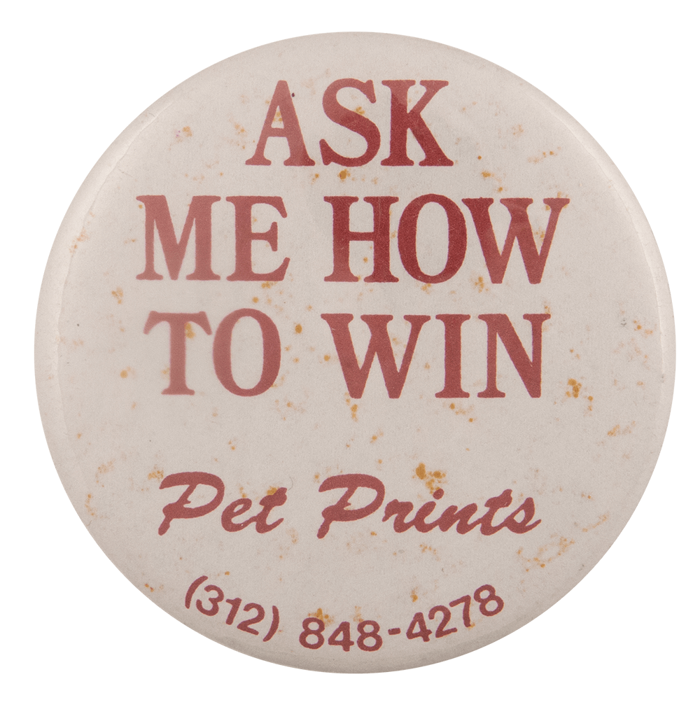 Ask Me How to Win Pet Prints Ask Me Busy Beaver Button Museum