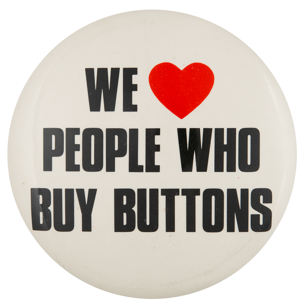 We Love People Who Buy Buttons I ♥ Buttons Button Museum