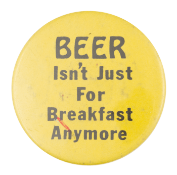 Beer Isn't Just For Breakfast Beer Button Museum
