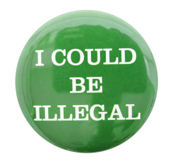 I Could Be Illegal Cause Button Museum