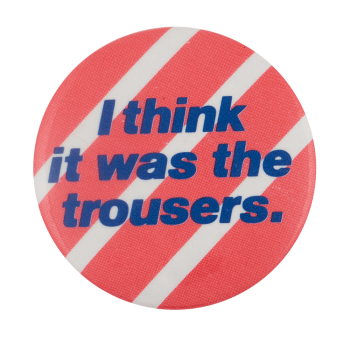 I Think It Was The Trousers Entertainment Busy Beaver Button Museum