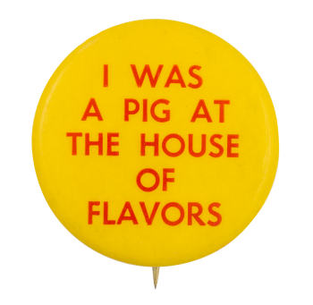 I Was A Pig At The House Of Flavors Event Button Museum