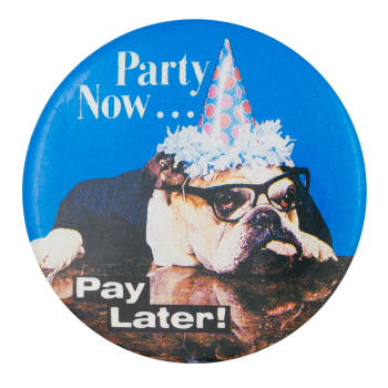 Party Now Pay Later Humorous Button Museum