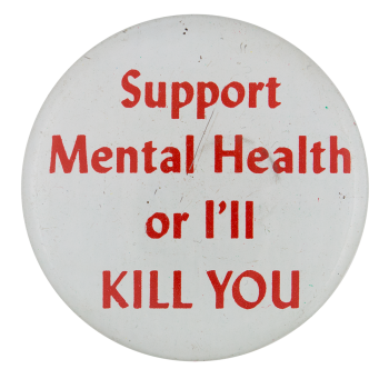 Support Mental Health Or I'll Kill You Humorous Button Museum