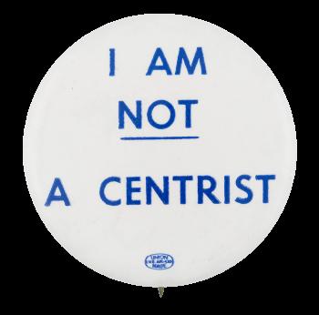 I am Not a Centrist Political Button Museum