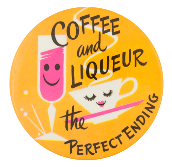 Coffee and Liqueur the Perfect Ending Social Lubricator Button Museum
