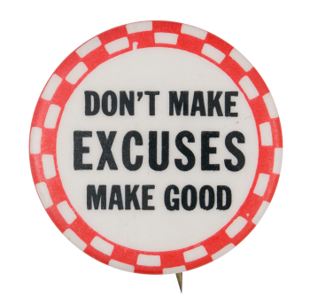 Don't Make Excuses Make Good Ice Breakers Button Museum