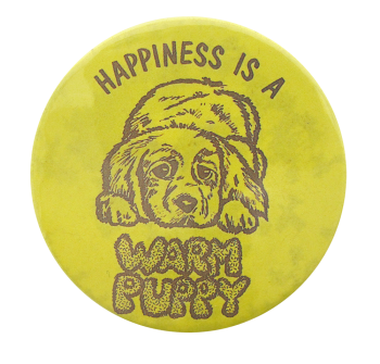 Happiness Is A Warm Puppy Social Lubricators Button Museum