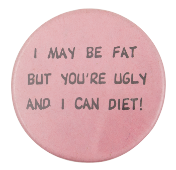 I May Be Fat Humorous Button Museum