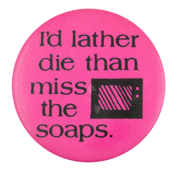I'd Lather Die Than Miss the Soaps Ice Breakers Button Museum