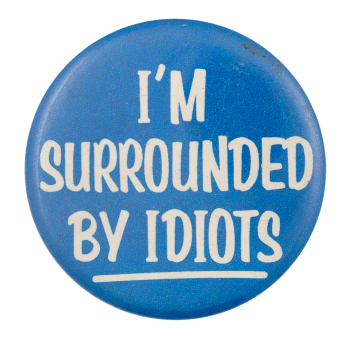 I'm Surrounded By Idiots Ice Breakers Button Museum
