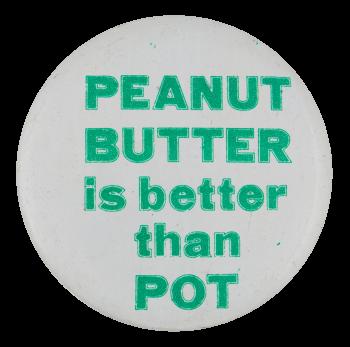 Peanut Butter Is Better Than Pot Social Lubricators Button Museum