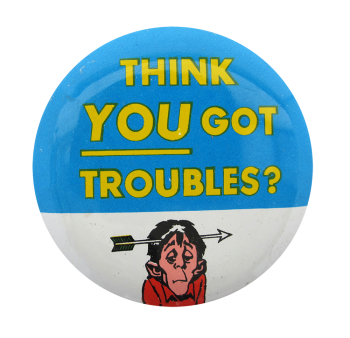 Think You Got Troubles Ice Breakers Button Museum