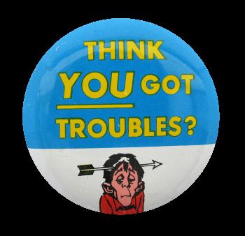 Think You Got Troubles Social Lubricators Button Museum