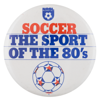 Soccer The Sport of the Eighties Sports Button Museum
