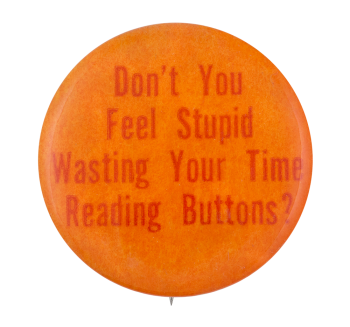 Don't You Feel Stupid Self Referential Button Museum