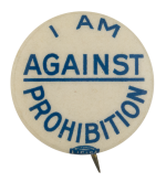 I Am Against Prohibition Cause Button Museum