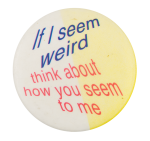 If I Seem Weird Humorous Button Museum