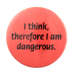 I Think, Therefore I am Dangerous Ice Breaker Busy Beaver Button Museum